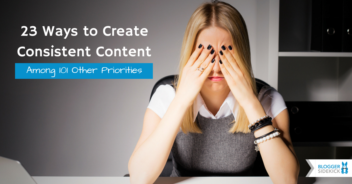 23 Ways to Create Consistent Content Among 101 Other Priorities